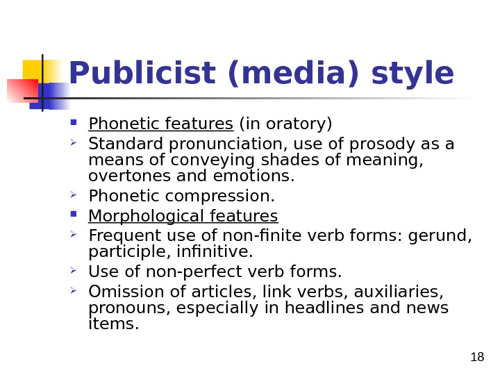 18 Publicist (media) style  Phonetic features (in oratory) Standard pronunciation, use of prosody as