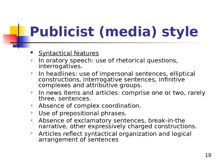 19 Publicist (media) style Syntactical features In oratory speech: use of rhetorical questions,  interrogatives.