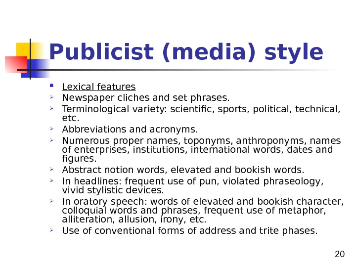 20 Publicist (media) style Lexical features Newspaper cliches and set phrases.  Terminological variety: scientific,