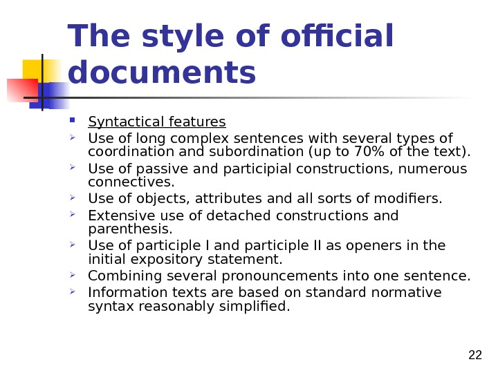 22 The style of official documents  Syntactical features Use of long complex sentences with
