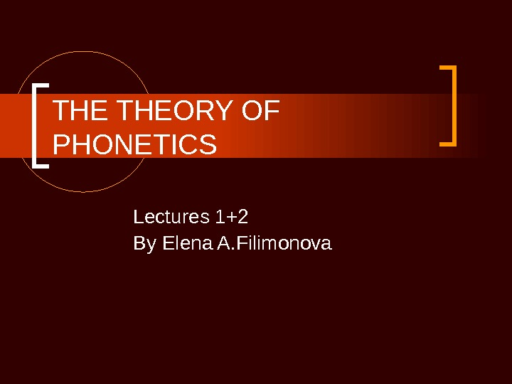THE THEORY OF PHONETICS Lectures 1+2 By Elena A. Filimonova