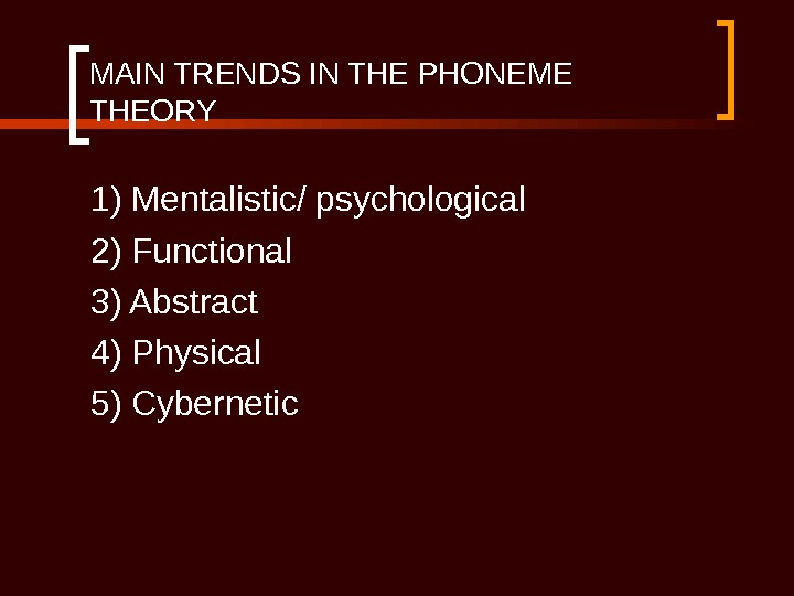 MAIN TRENDS IN THE PHONEME THEORY 1) Mentalistic/ psychological 2) Functional 3) Abstract 4) Physical 5)