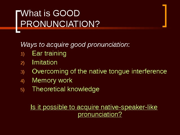 What is GOOD PRONUNCIATION? Ways to acquire good pronunciation : 1) Ear training 2) Imitation 3)