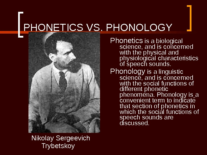 PHONETICS VS. PHONOLOGY Nikolay Sergeevich Trybetskoy Phonetics is a biological science, and is concerned with the