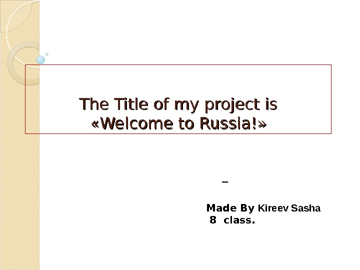 The Title of my project is « « Welcome to Russia! » »  Made By