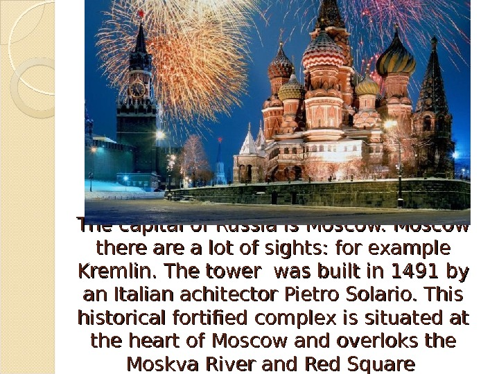 The capital of Russia is Moscow there are a lot of sights: for example Kremlin. The