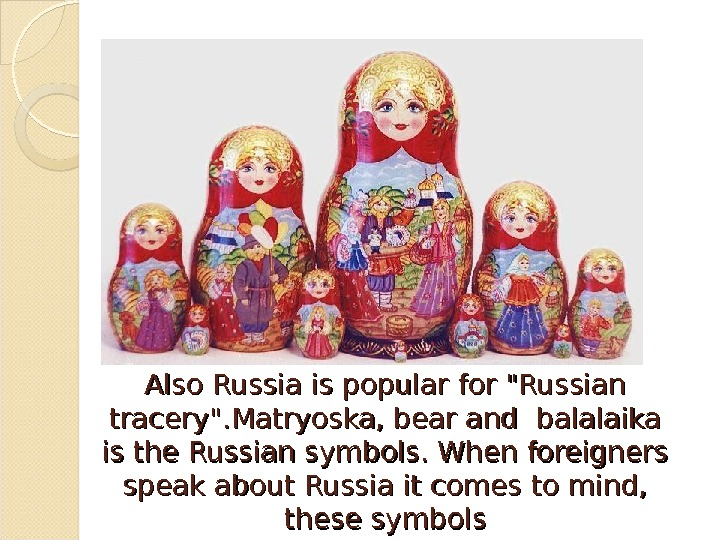 Also Russia is popular for Russian tracery. Matryoska, bear and balalaika is the Russian symbols. When