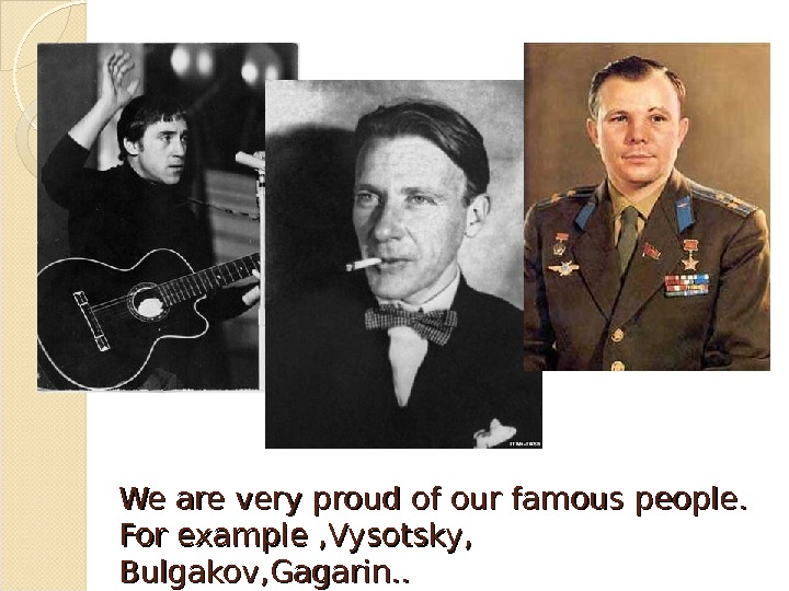We are very proud of our famous people.  For example , Vysotsky , ,
