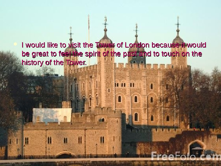 I would like to visit the Tower of London because it would be great to