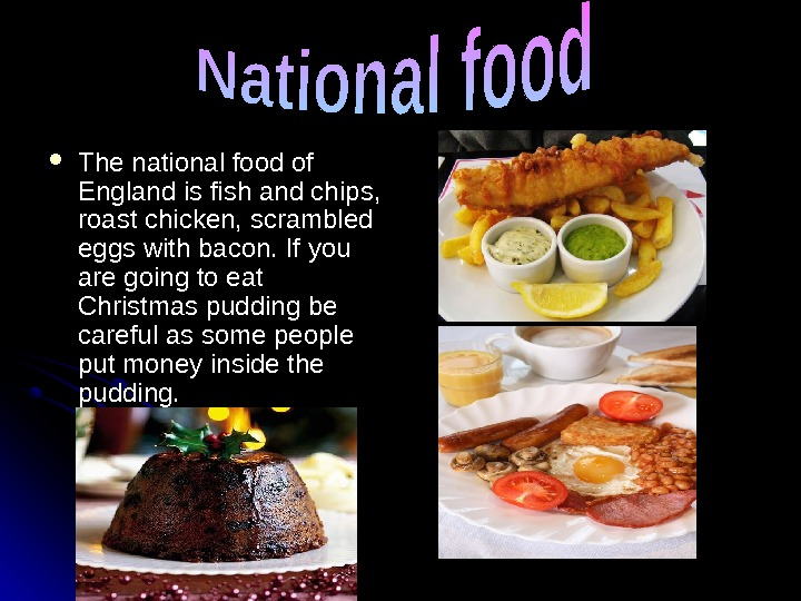 The national food of  England is fish and chips,  roast chicken, scrambled eggs