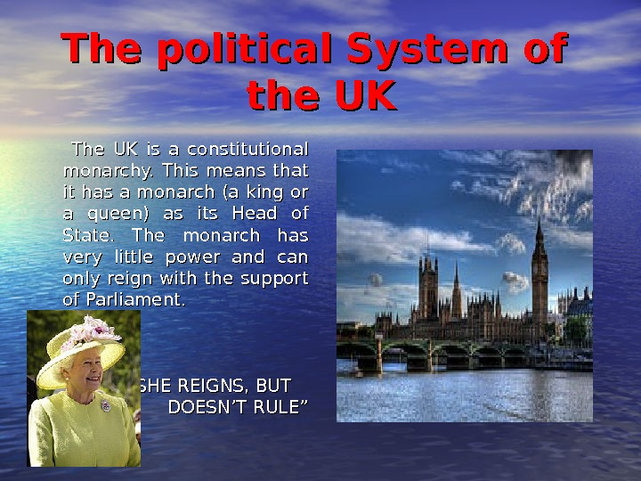 The political System of the UK    The UK is a constitutional monarchy.