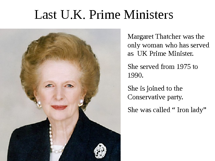 Last U. K. Prime Ministers Margaret Thatcher was the only woman who has served as UK