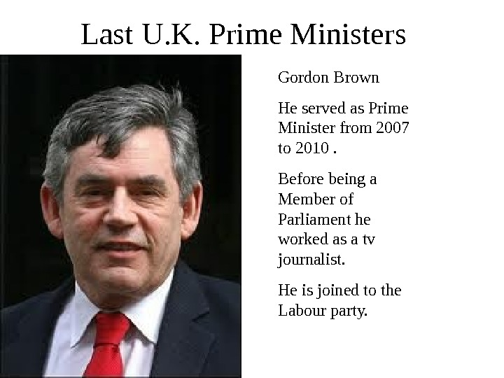 Last U. K. Prime Ministers Gordon Brown He served as Prime Minister from 2007 to 2010.