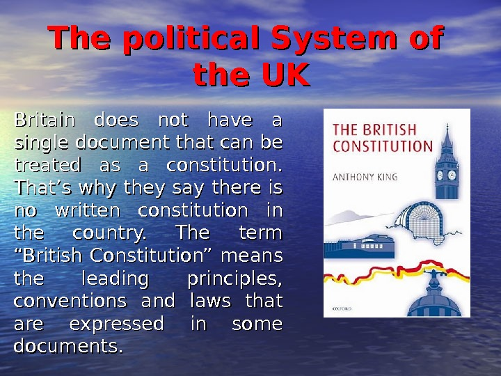 The political System of the UK Britain does not have a single document that can be