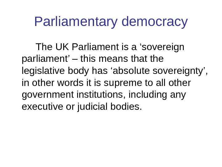 P arliamentary democracy The UK Parliament is a 'sovereign parliament' – this means that the legislative