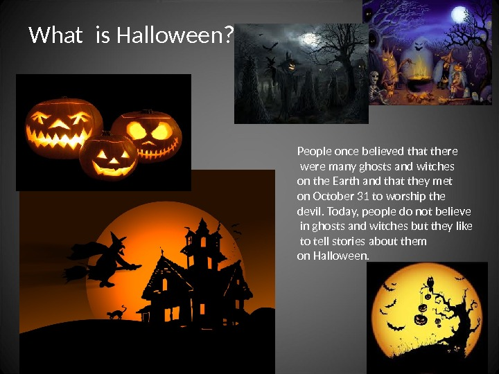 What is Halloween? People once believed that there  were many ghosts and witches on the