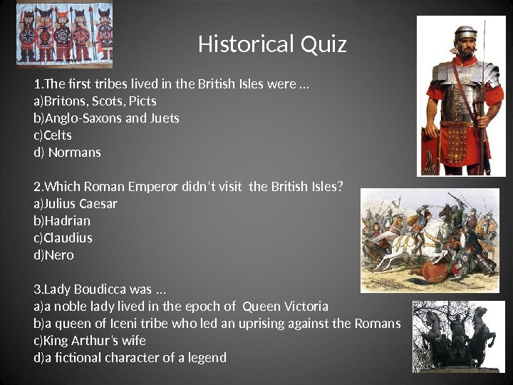 Historical Quiz 1. The first tribes lived in the British Isles were … a) Britons, Scots,