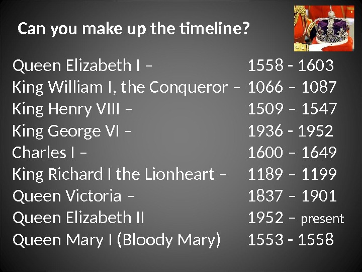 Can you make up the timeline? Queen Elizabeth I – King William I, the Conqueror –