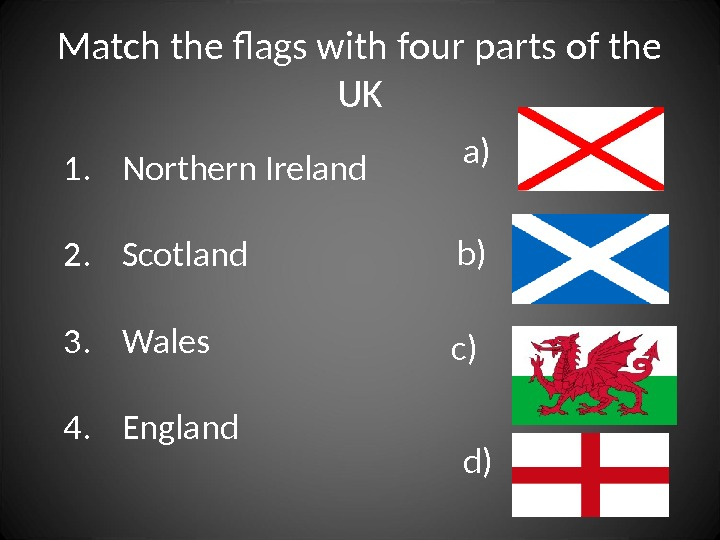 Match the flags with four parts of the UK d)1. Northern Ireland 2. Scotland 3. Wales