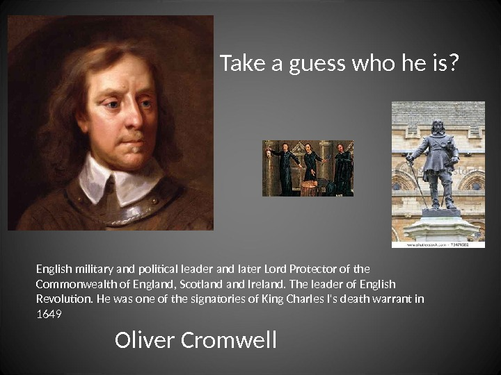 Take a guess who he is? English military and political leader and later Lord Protector of
