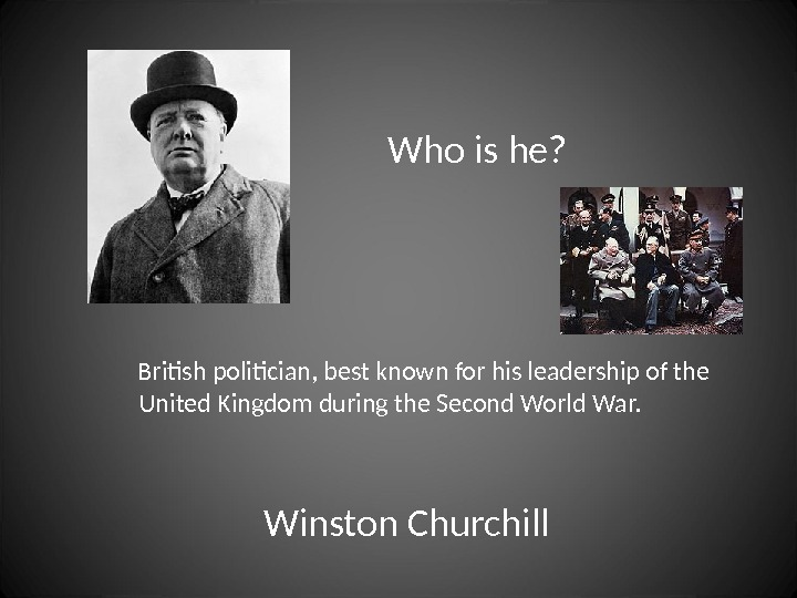 Who is he?  British politician, best known for his leadership of the  United Kingdom