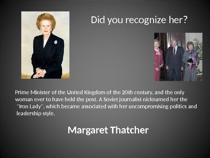 Did you recognize her? Prime Minister of the United Kingdom of the 20 th century, and