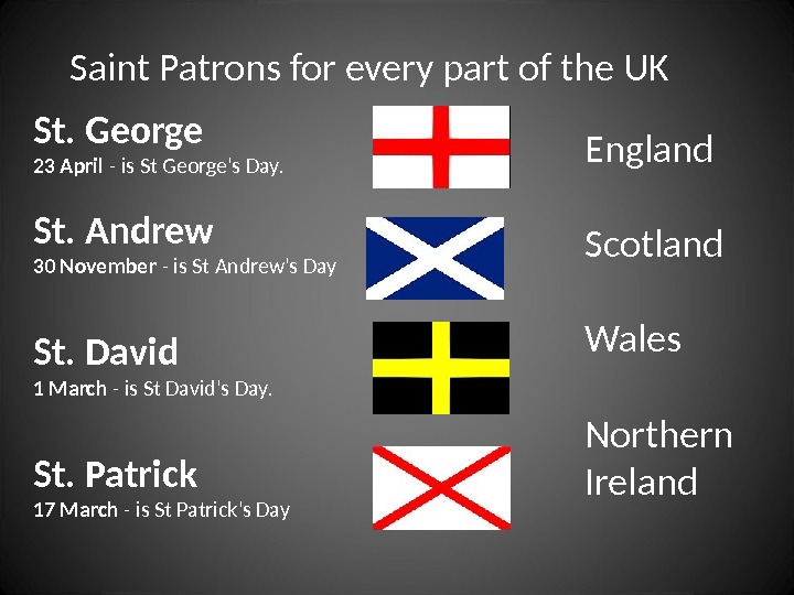 St. George 23 April - is St George's Day. St. Andrew 30 November - is St