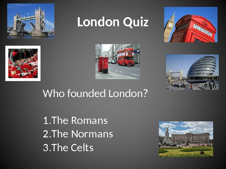 London Quiz Who founded London? 1. The Romans 2. The Normans 3. The Celts