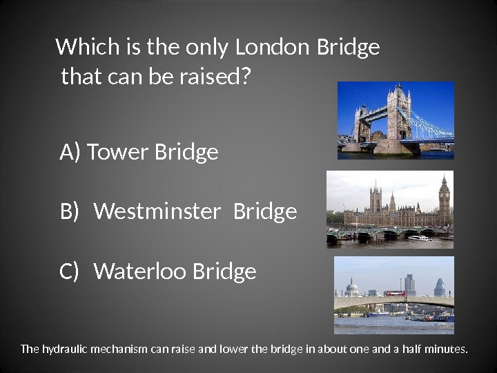 Which is the only London Bridge  that can be raised? A) Tower Bridge B)