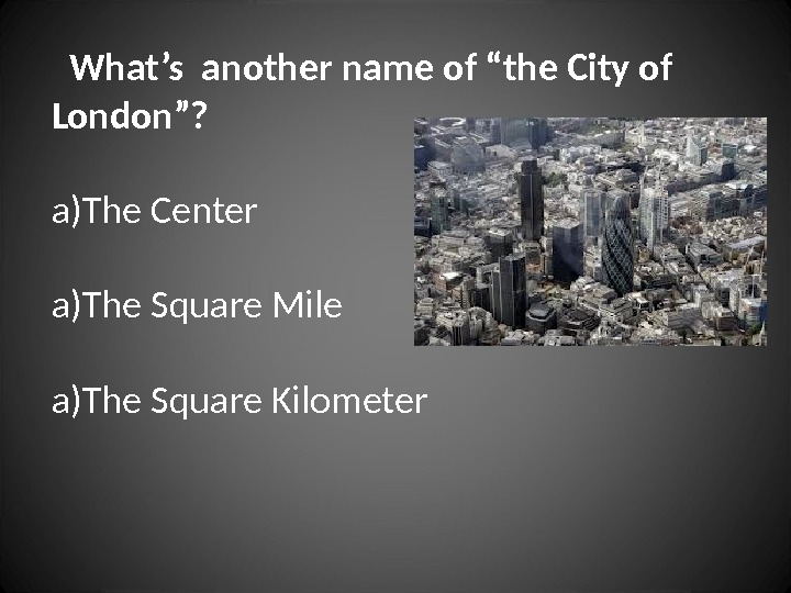"What's another name of ""the City of  London""? a) The Center a) The"