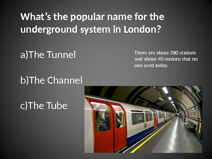 What's the popular name for the underground system in London? a) The Tunnel b) The Channel