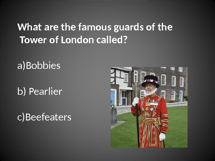 What are the famous guards of the  Tower of London called? a) Bobbies b)