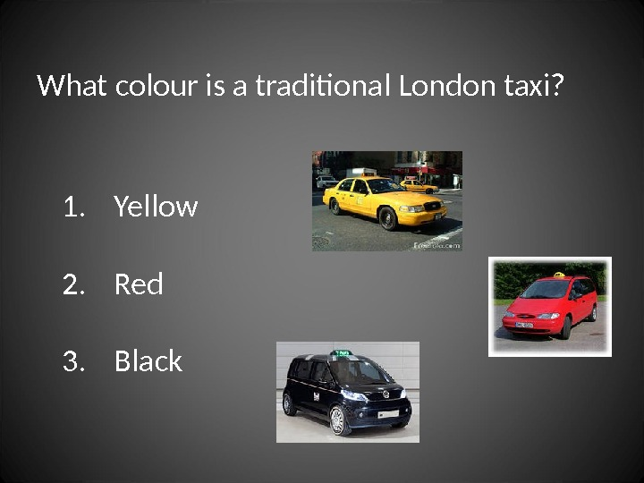 What colour is a traditional London taxi? 1. Yellow 2. Red 3. Black