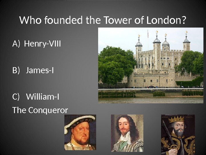 Who founded the Tower of London? A) Henry-VIII B)  James-I C)  William-I The Conqueror