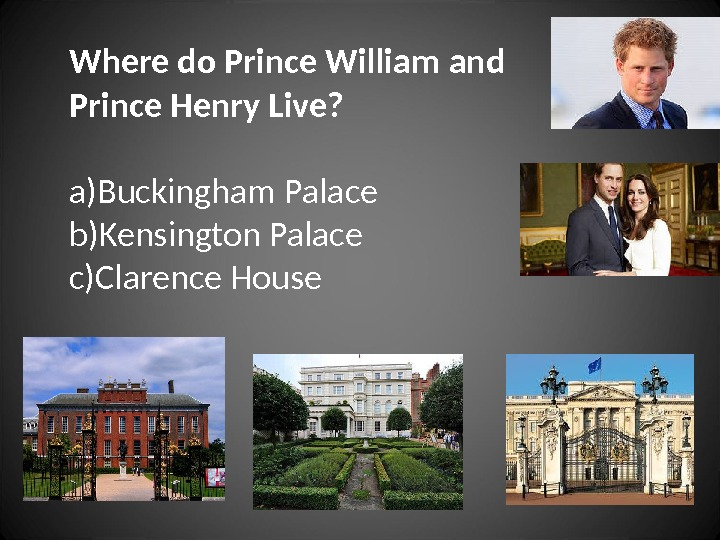 Where do Prince William and Prince Henry Live? a) Buckingham Palace b) Kensington Palace c) Clarence