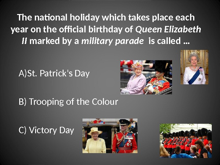 A) St. Patrick's Day B) Trooping of the Colour C) Victory Day. The national holiday which
