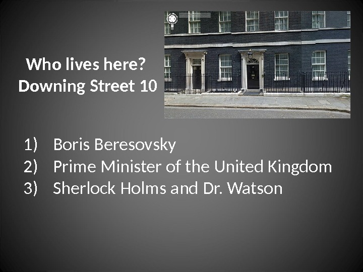 Who lives here?  Downing Street 10 1) Boris Beresovsky 2) Prime Minister of the United