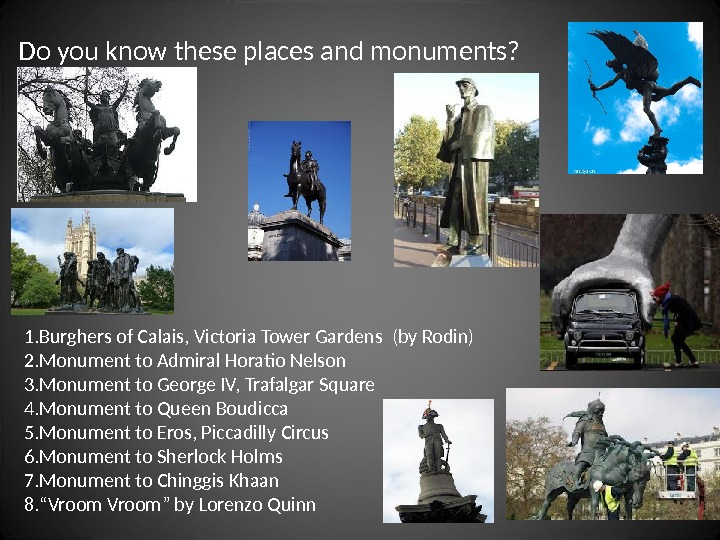 1. Burghers of Calais, Victoria Tower Gardens (by Rodin) 2. Monument to Admiral Horatio Nelson 3.