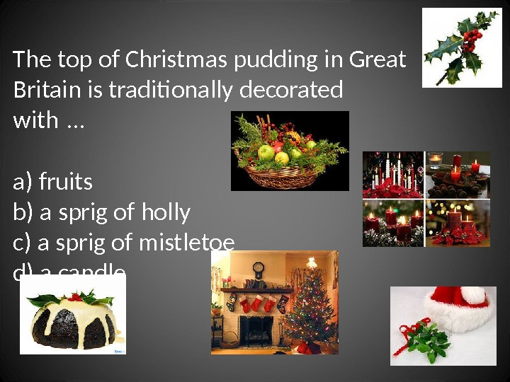 The top of Christmas pudding in Great Britain is traditionally decorated with …  a)