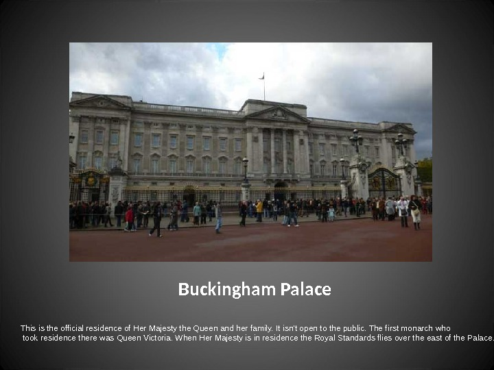 Buckingham Palace This is the official residence of Her Majesty the Queen and her family. It