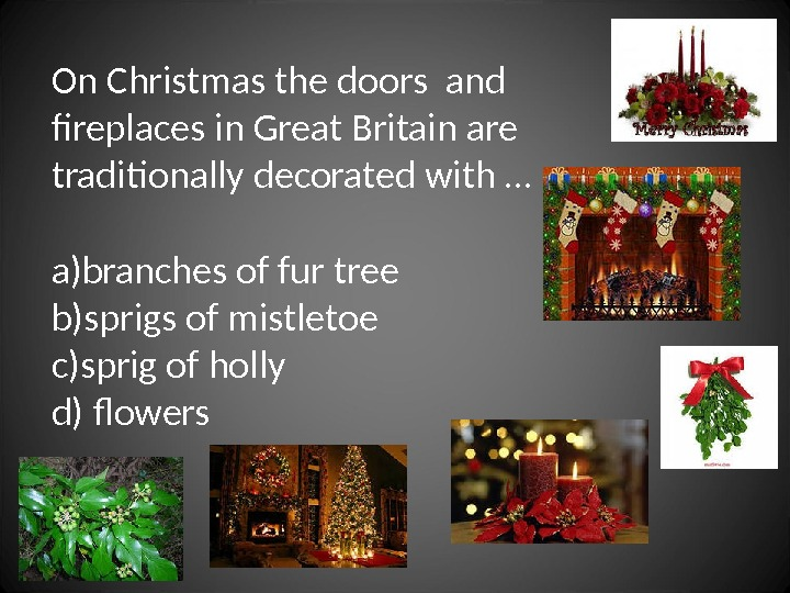 On Christmas the doors and fireplaces in Great Britain are traditionally decorated with … a) branches