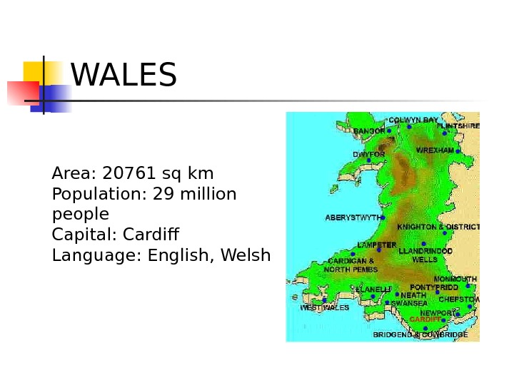 WALES Area: 20761 sq km Population: 29 million people Capital: Cardif Language: English, Welsh