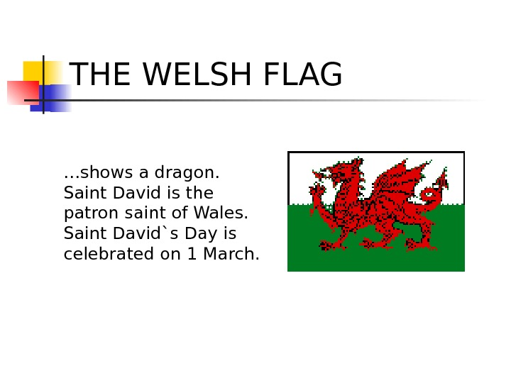 THE WELSH FLAG … shows a dragon. Saint David is the patron saint of Wales. Saint