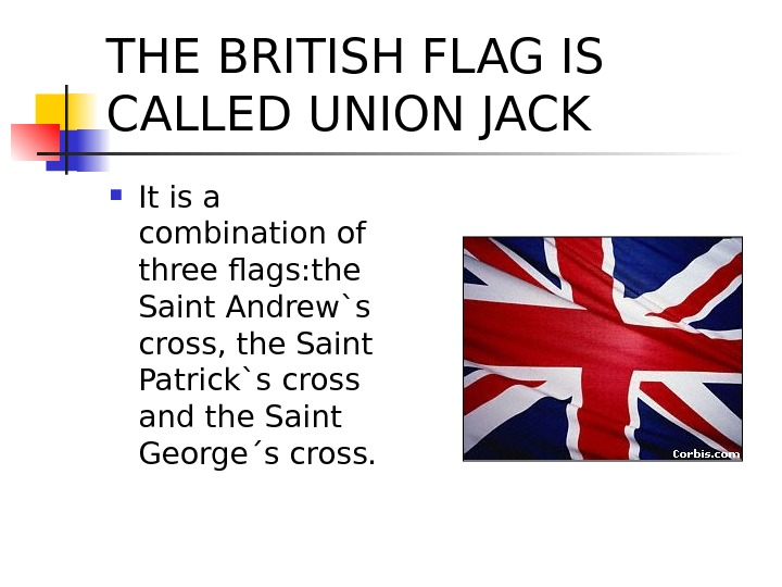 THE BRITISH FLAG IS CALLED UNION JACK It is a combination of three flags: the Saint
