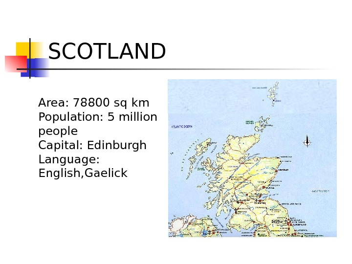 SCOTLAND Area: 78800 sq km Population: 5 million people Capital: Edinburgh Language:  English, Gaelick