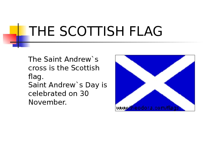 THE SCOTTISH FLAG The Saint Andrew`s cross is the Scottish flag. Saint Andrew`s Day is celebrated