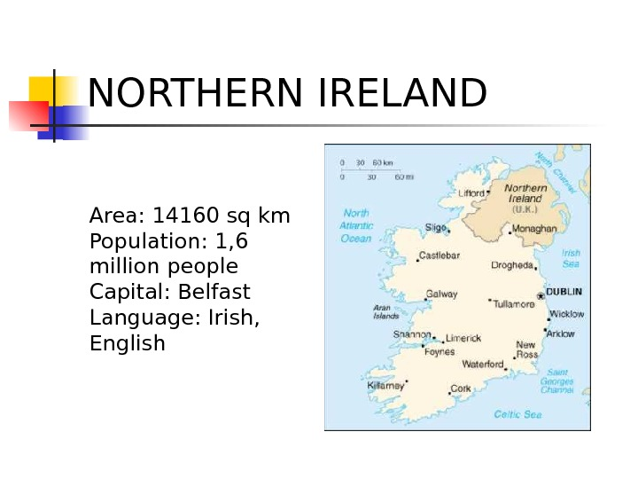 NORTHERN IRELAND Area: 14160 sq km Population: 1, 6 million people Capital: Belfast Language: Irish,