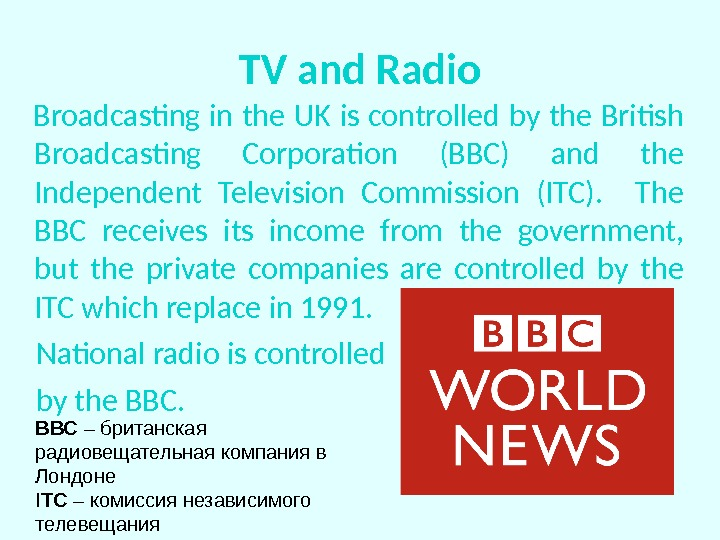 TV and Radio Broadcasting in the UK is controlled by the British Broadcasting Corporation (BBC) and