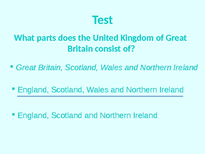 Test What parts does the United Kingdom of Great Britain consist of? Great Britain, Scotland, Wales