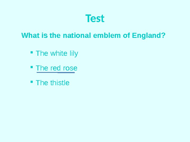 Test What is the national emblem of England? The white lily  The red rose